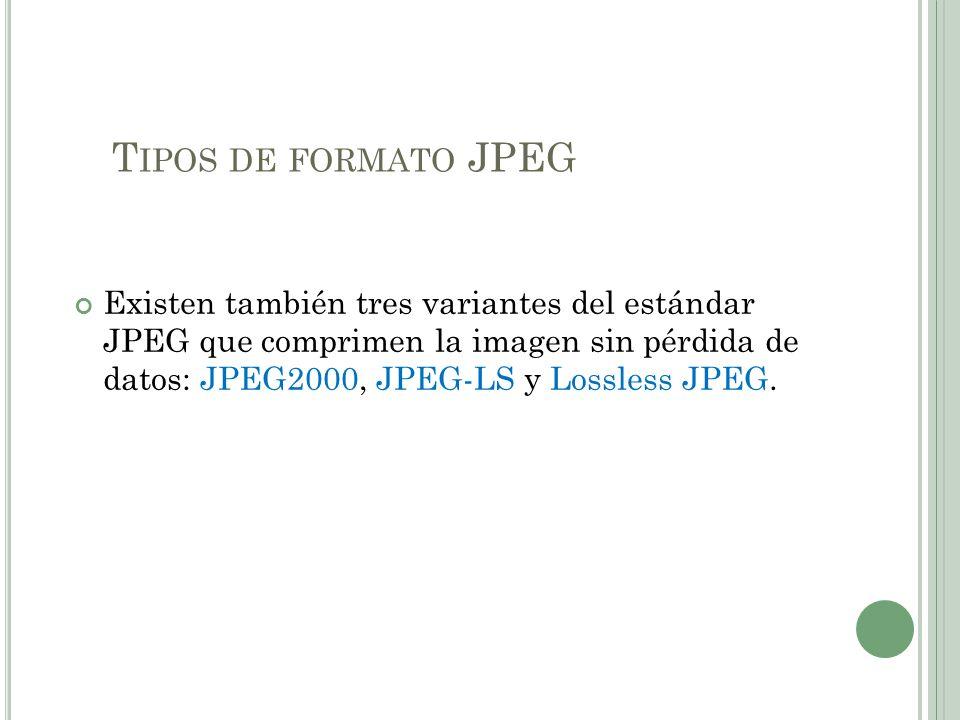 T IPOS DE FORMATO JPEG Existen también tres variantes del estándar JPEG que comprimen la imagen sin pérdida de datos: JPEG2000, JPEG-LS y Lossless JPE