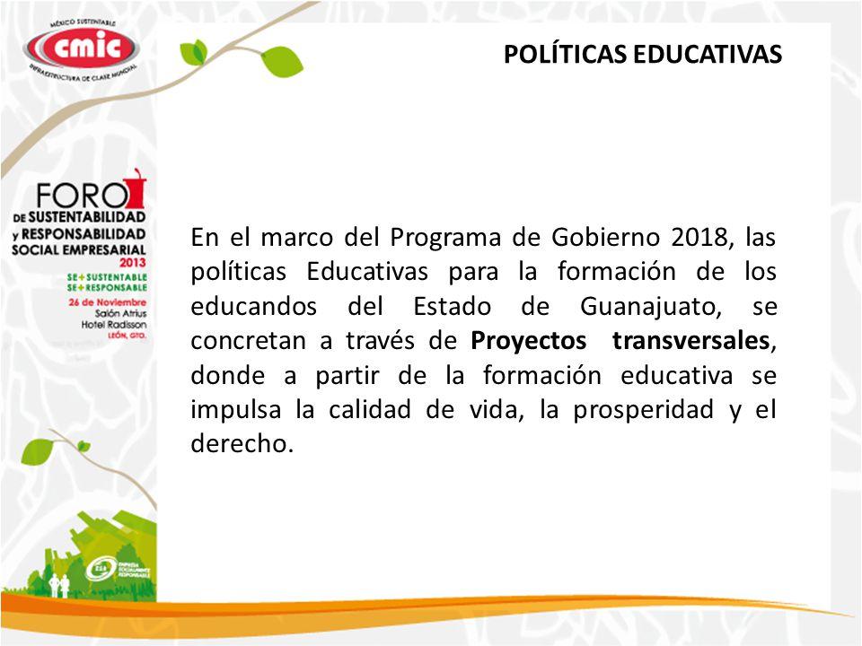 POLÍTICAS EDUCATIVAS En el marco del Programa de Gobierno 2018, las políticas Educativas para la formación de los educandos del Estado de Guanajuato, se concretan a través de Proyectos transversales, donde a partir de la formación educativa se impulsa la calidad de vida, la prosperidad y el derecho.