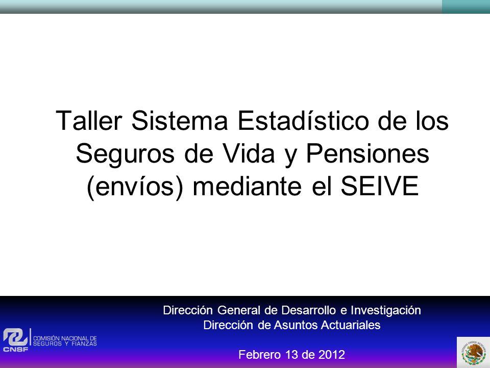 Taller Sistema Estadístico de los Seguros de Vida y Pensiones (envíos) mediante el SEIVE Dirección General de Desarrollo e Investigación Dirección de