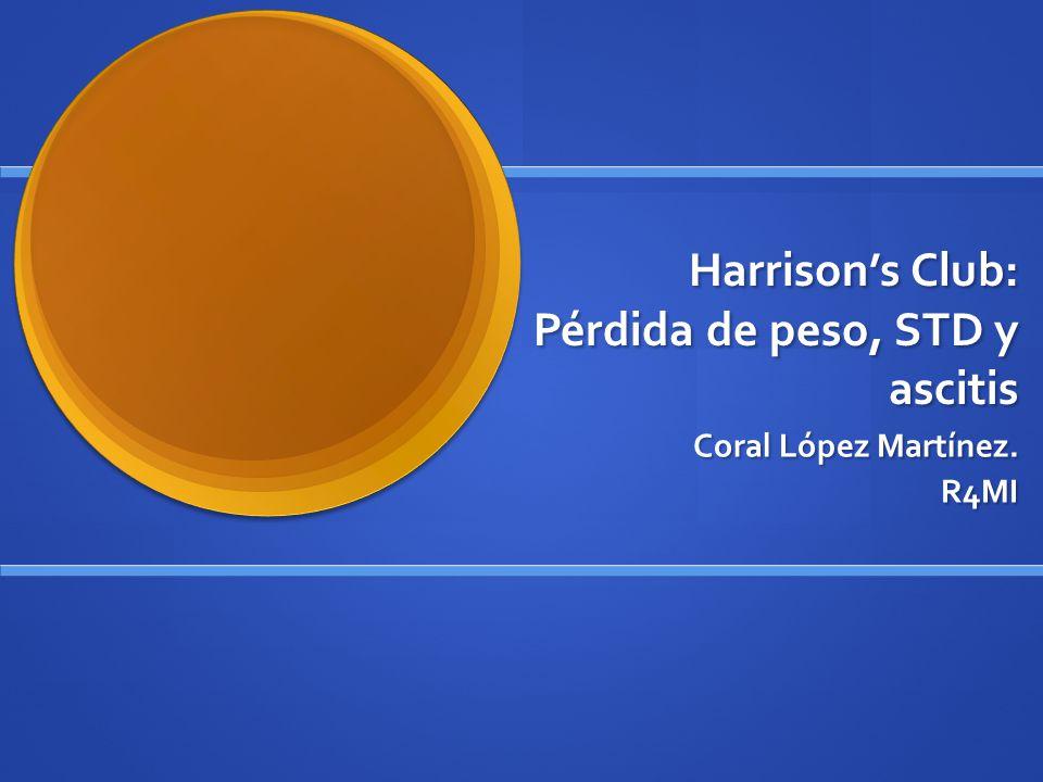Harrisons Club: Pérdida de peso, STD y ascitis Coral López Martínez. R4MI