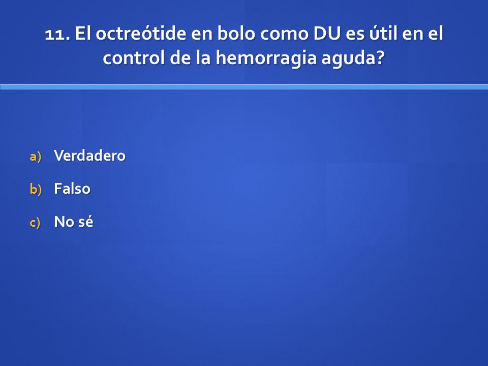 11. El octreótide en bolo como DU es útil en el control de la hemorragia aguda? a) Verdadero b) Falso c) No sé