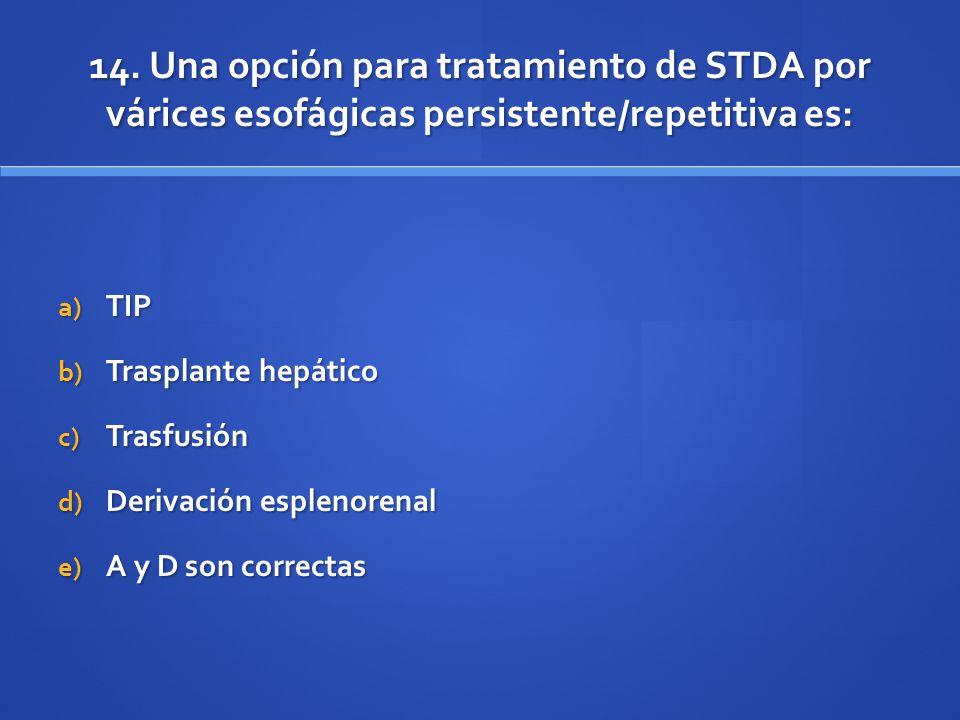 14. Una opción para tratamiento de STDA por várices esofágicas persistente/repetitiva es: a) TIP b) Trasplante hepático c) Trasfusión d) Derivación es