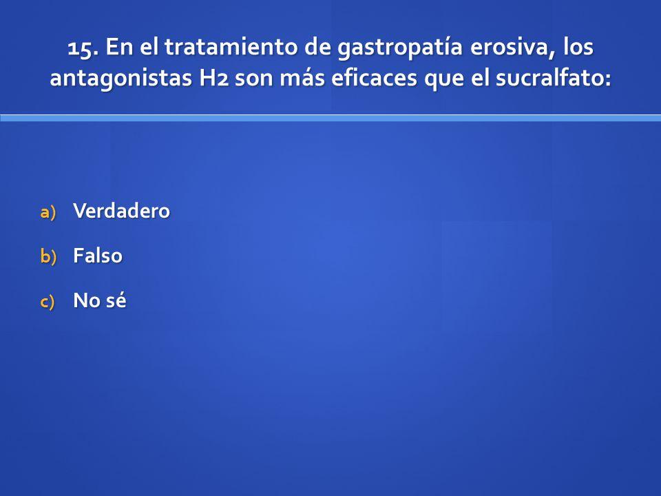 15. En el tratamiento de gastropatía erosiva, los antagonistas H2 son más eficaces que el sucralfato: a) Verdadero b) Falso c) No sé