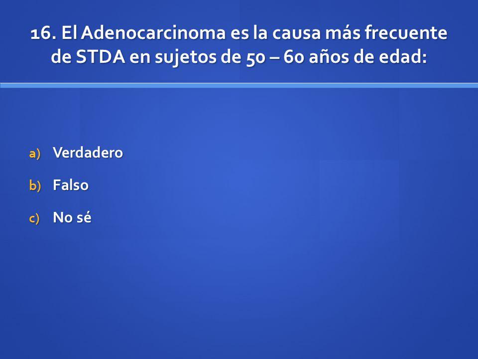 16. El Adenocarcinoma es la causa más frecuente de STDA en sujetos de 50 – 60 años de edad: a) Verdadero b) Falso c) No sé
