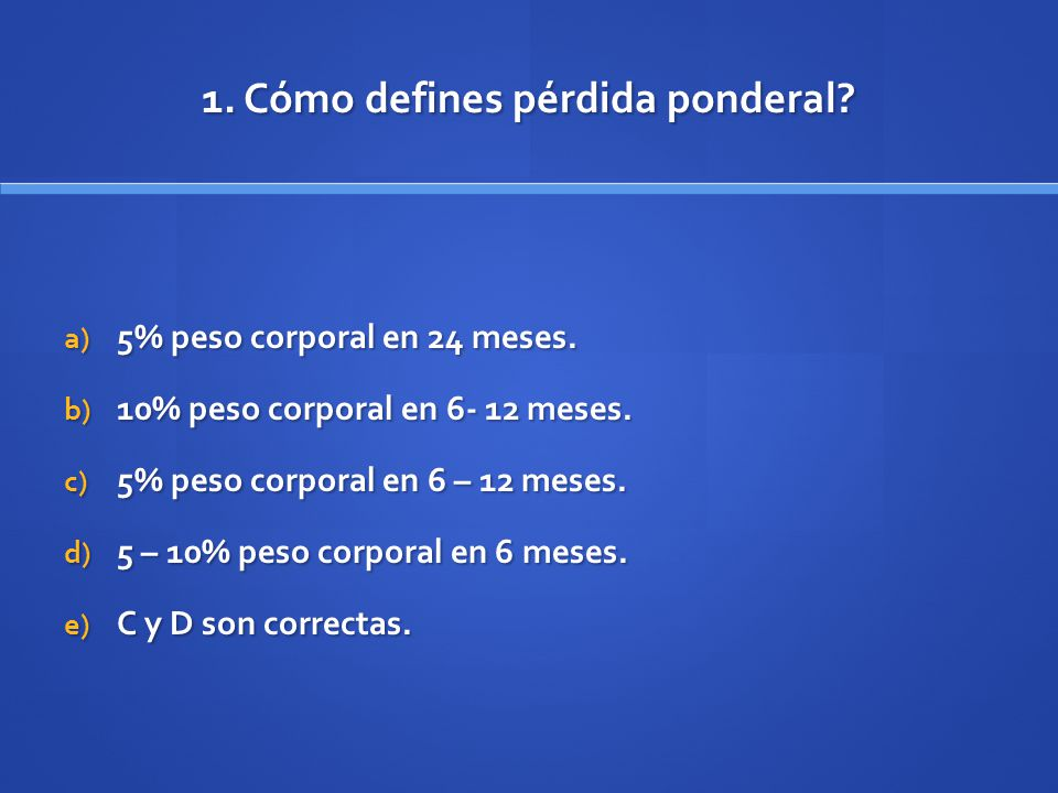 1. Cómo defines pérdida ponderal? a) 5% peso corporal en 24 meses. b) 10% peso corporal en 6- 12 meses. c) 5% peso corporal en 6 – 12 meses. d) 5 – 10