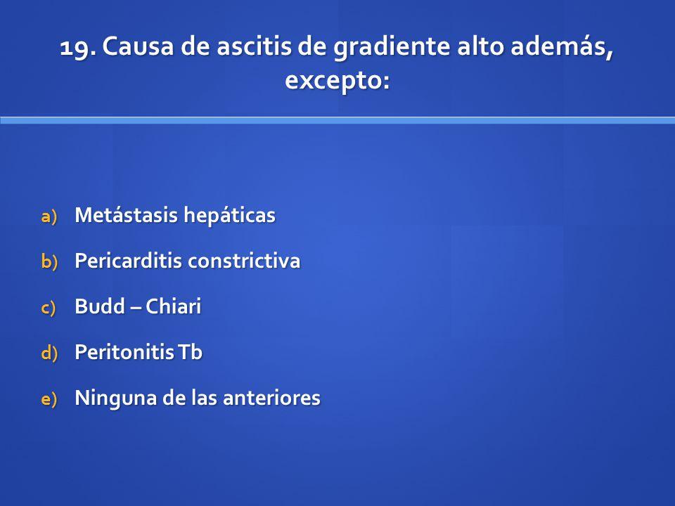 19. Causa de ascitis de gradiente alto además, excepto: a) Metástasis hepáticas b) Pericarditis constrictiva c) Budd – Chiari d) Peritonitis Tb e) Nin