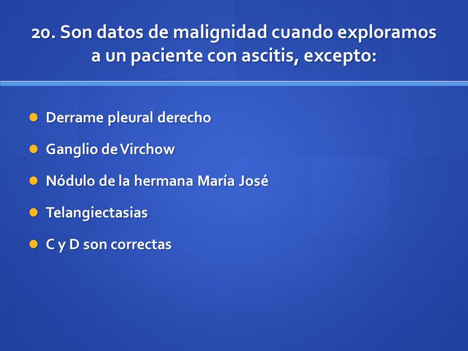 20. Son datos de malignidad cuando exploramos a un paciente con ascitis, excepto: Derrame pleural derecho Derrame pleural derecho Ganglio de Virchow G