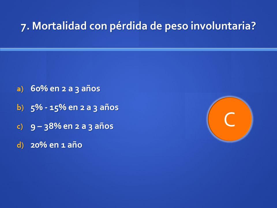 7. Mortalidad con pérdida de peso involuntaria? a) 60% en 2 a 3 años b) 5% - 15% en 2 a 3 años c) 9 – 38% en 2 a 3 años d) 20% en 1 año C
