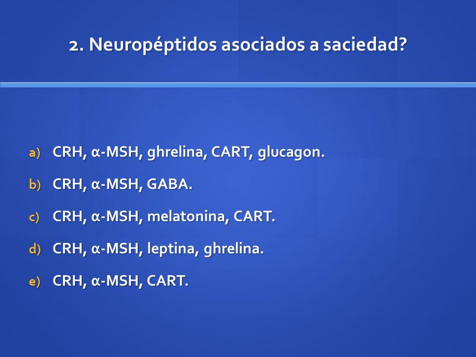 2. Neuropéptidos asociados a saciedad? a) CRH, α-MSH, ghrelina, CART, glucagon. b) CRH, α-MSH, GABA. c) CRH, α-MSH, melatonina, CART. d) CRH, α-MSH, l