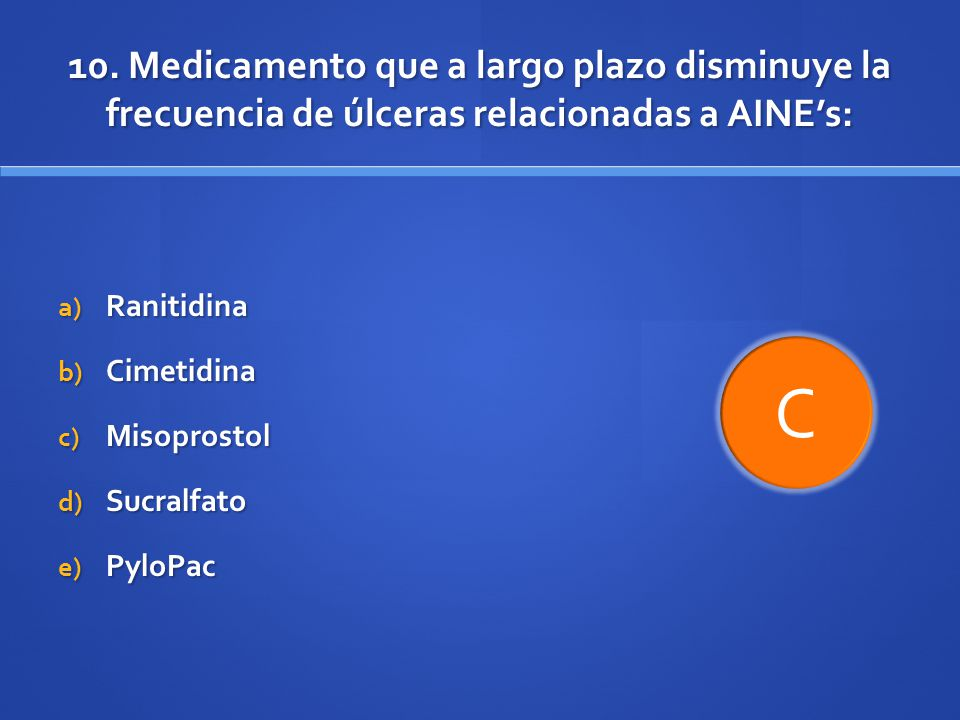 10. Medicamento que a largo plazo disminuye la frecuencia de úlceras relacionadas a AINEs: a) Ranitidina b) Cimetidina c) Misoprostol d) Sucralfato e)