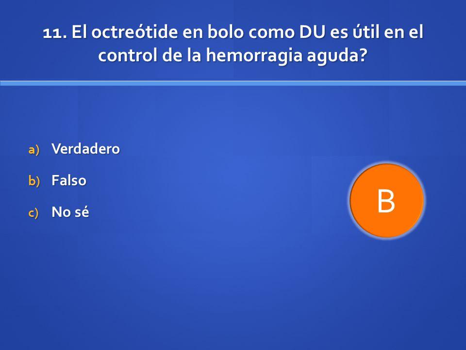 11. El octreótide en bolo como DU es útil en el control de la hemorragia aguda? a) Verdadero b) Falso c) No sé B