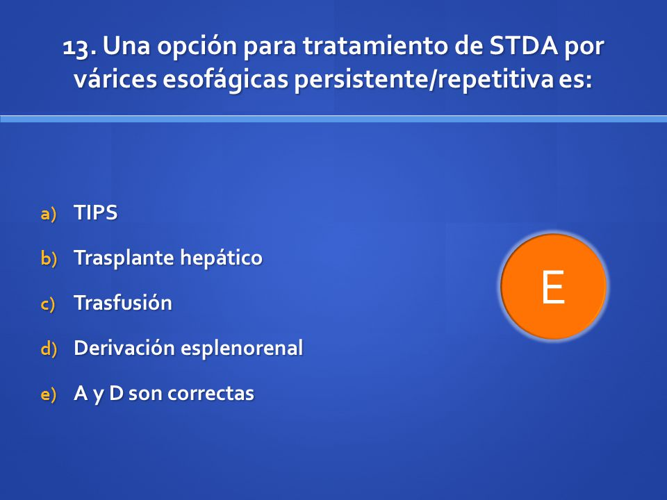 13. Una opción para tratamiento de STDA por várices esofágicas persistente/repetitiva es: a) TIPS b) Trasplante hepático c) Trasfusión d) Derivación e