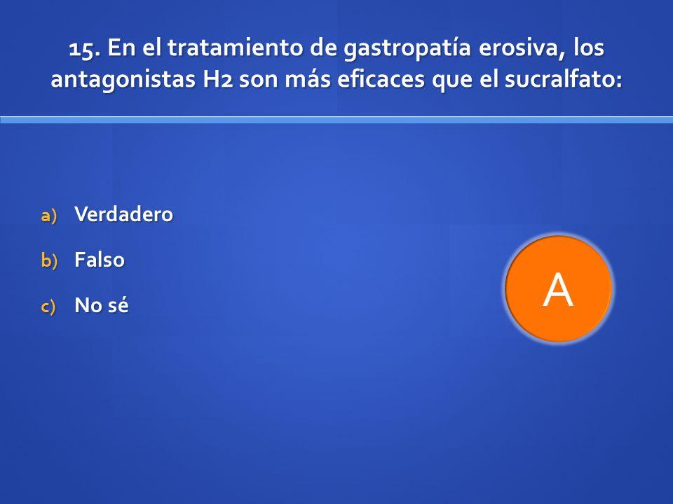 15. En el tratamiento de gastropatía erosiva, los antagonistas H2 son más eficaces que el sucralfato: a) Verdadero b) Falso c) No sé A