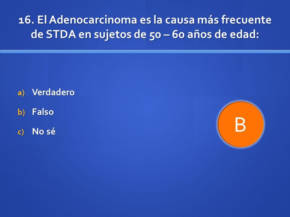 16. El Adenocarcinoma es la causa más frecuente de STDA en sujetos de 50 – 60 años de edad: a) Verdadero b) Falso c) No sé B