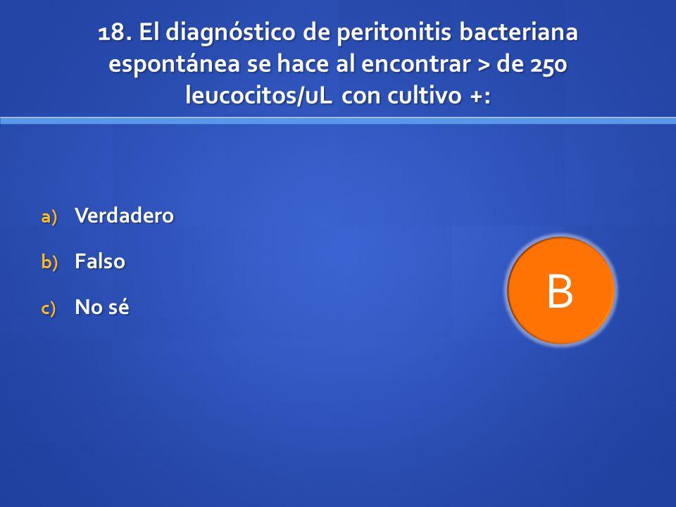 18. El diagnóstico de peritonitis bacteriana espontánea se hace al encontrar > de 250 leucocitos/uL con cultivo +: a) Verdadero b) Falso c) No sé B