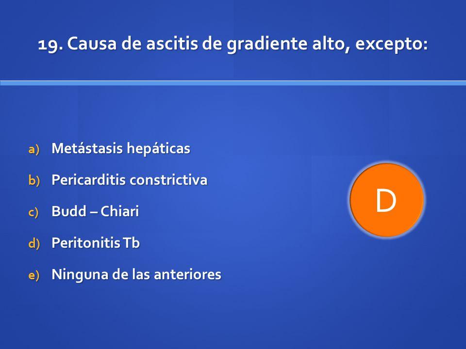 19. Causa de ascitis de gradiente alto, excepto: a) Metástasis hepáticas b) Pericarditis constrictiva c) Budd – Chiari d) Peritonitis Tb e) Ninguna de