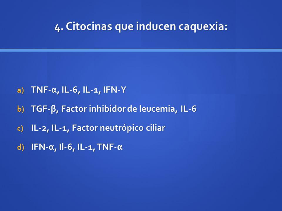 4. Citocinas que inducen caquexia: a) TNF-α, IL-6, IL-1, IFN-Υ b) TGF-β, Factor inhibidor de leucemia, IL-6 c) IL-2, IL-1, Factor neutrópico ciliar d)