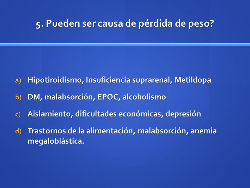 5. Pueden ser causa de pérdida de peso? a) Hipotiroidismo, Insuficiencia suprarenal, Metildopa b) DM, malabsorción, EPOC, alcoholismo c) Aislamiento,