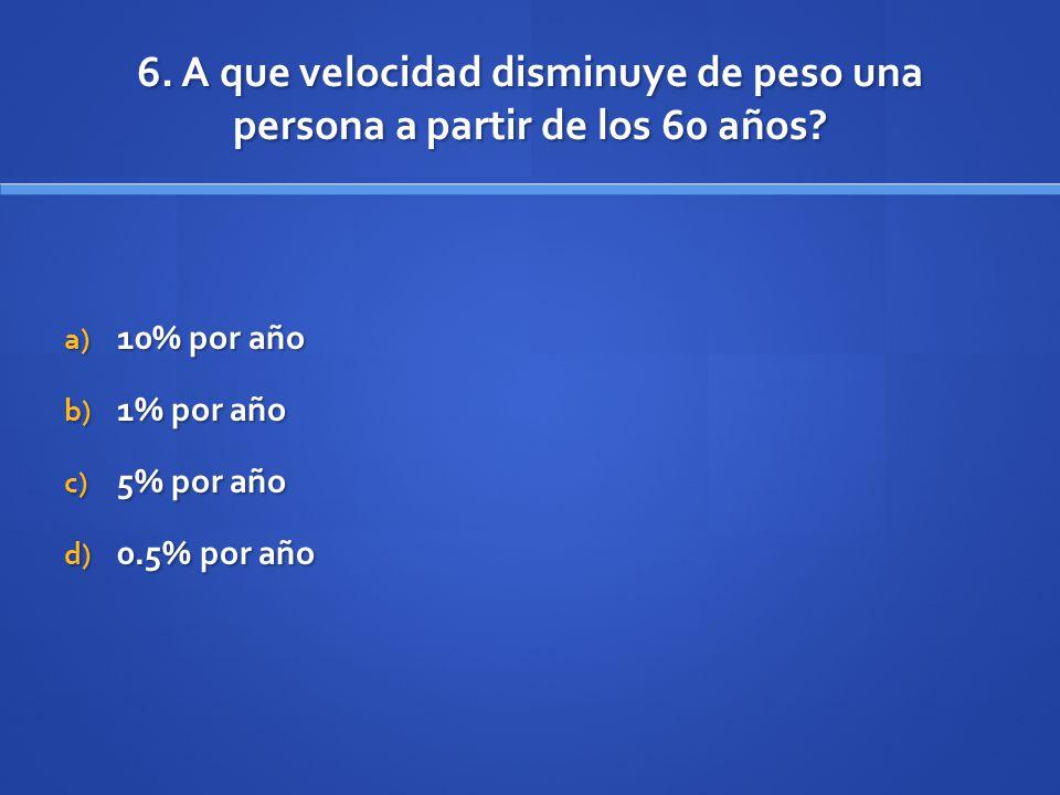6. A que velocidad disminuye de peso una persona a partir de los 60 años? a) 10% por año b) 1% por año c) 5% por año d) 0.5% por año