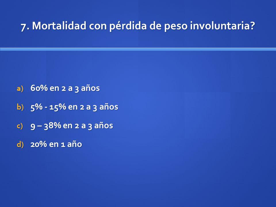 7. Mortalidad con pérdida de peso involuntaria? a) 60% en 2 a 3 años b) 5% - 15% en 2 a 3 años c) 9 – 38% en 2 a 3 años d) 20% en 1 año