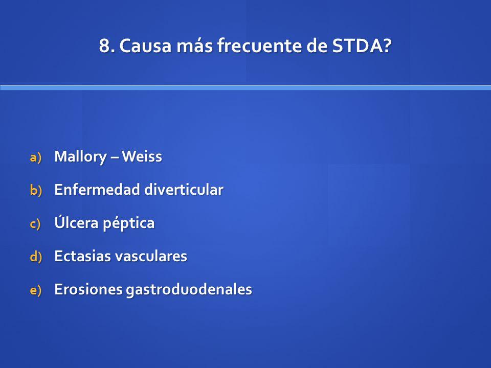 8. Causa más frecuente de STDA? a) Mallory – Weiss b) Enfermedad diverticular c) Úlcera péptica d) Ectasias vasculares e) Erosiones gastroduodenales