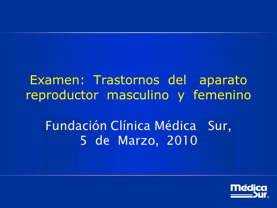 Examen: Trastornos del aparato reproductor masculino y femenino Fundación Clínica Médica Sur, 5 de Marzo, 2010
