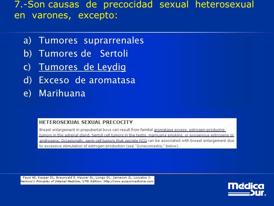 7.-Son causas de precocidad sexual heterosexual en varones, excepto: a)Tumores suprarrenales b)Tumores de Sertoli c)Tumores de Leydig d)Exceso de aromatasa e)Marihuana