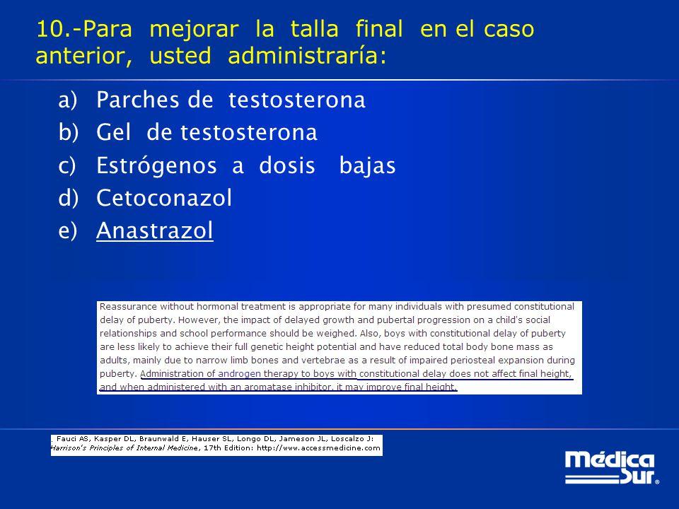 10.-Para mejorar la talla final en el caso anterior, usted administraría: a)Parches de testosterona b)Gel de testosterona c)Estrógenos a dosis bajas d)Cetoconazol e)Anastrazol
