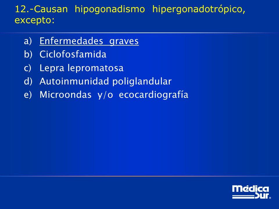 12.-Causan hipogonadismo hipergonadotrópico, excepto: a)Enfermedades graves b)Ciclofosfamida c)Lepra lepromatosa d)Autoinmunidad poliglandular e)Microondas y/o ecocardiografía