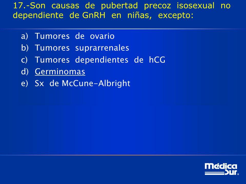 17.-Son causas de pubertad precoz isosexual no dependiente de GnRH en niñas, excepto: a)Tumores de ovario b)Tumores suprarrenales c)Tumores dependientes de hCG d)Germinomas e)Sx de McCune-Albright