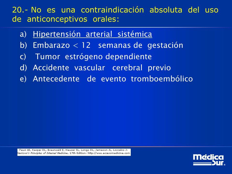 20.- No es una contraindicación absoluta del uso de anticonceptivos orales: a)Hipertensión arterial sistémica b)Embarazo < 12 semanas de gestación c) Tumor estrógeno dependiente d)Accidente vascular cerebral previo e)Antecedente de evento tromboembólico