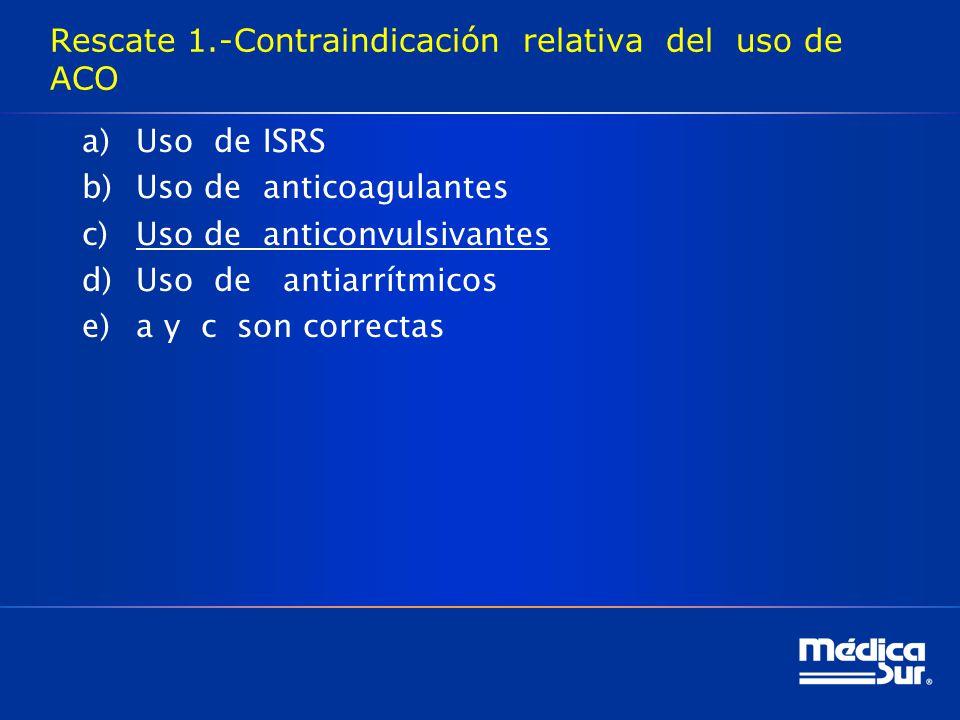Rescate 1.-Contraindicación relativa del uso de ACO a)Uso de ISRS b)Uso de anticoagulantes c)Uso de anticonvulsivantes d)Uso de antiarrítmicos e)a y c son correctas