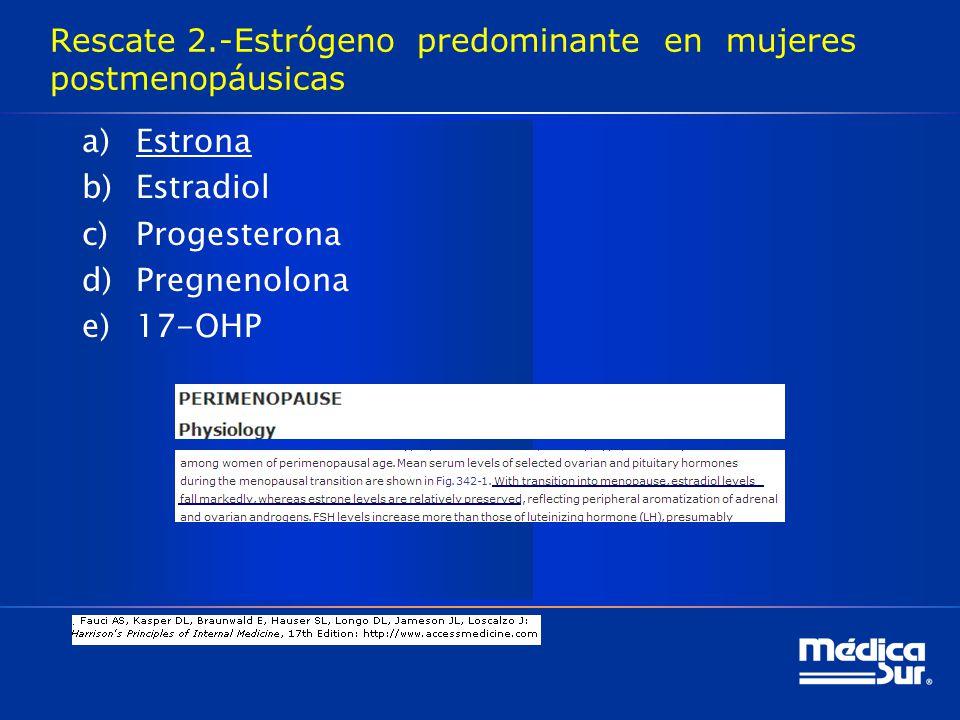 Rescate 2.-Estrógeno predominante en mujeres postmenopáusicas a)Estrona b)Estradiol c)Progesterona d)Pregnenolona e)17-OHP