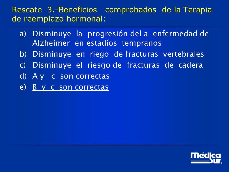 Rescate 3.-Beneficios comprobados de la Terapia de reemplazo hormonal: a)Disminuye la progresión del a enfermedad de Alzheimer en estadíos tempranos b)Disminuye en riego de fracturas vertebrales c)Disminuye el riesgo de fracturas de cadera d)A y c son correctas e)B y c son correctas