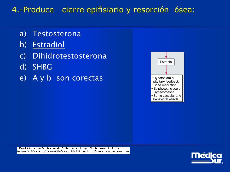 4.-Produce cierre epifisiario y resorción ósea: a)Testosterona b)Estradiol c)Dihidrotestosterona d)SHBG e)A y b son corectas
