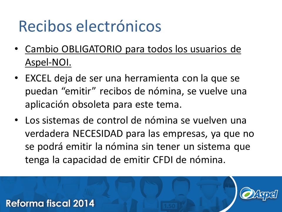 Recibos electrónicos Cambio OBLIGATORIO para todos los usuarios de Aspel-NOI. EXCEL deja de ser una herramienta con la que se puedan emitir recibos de