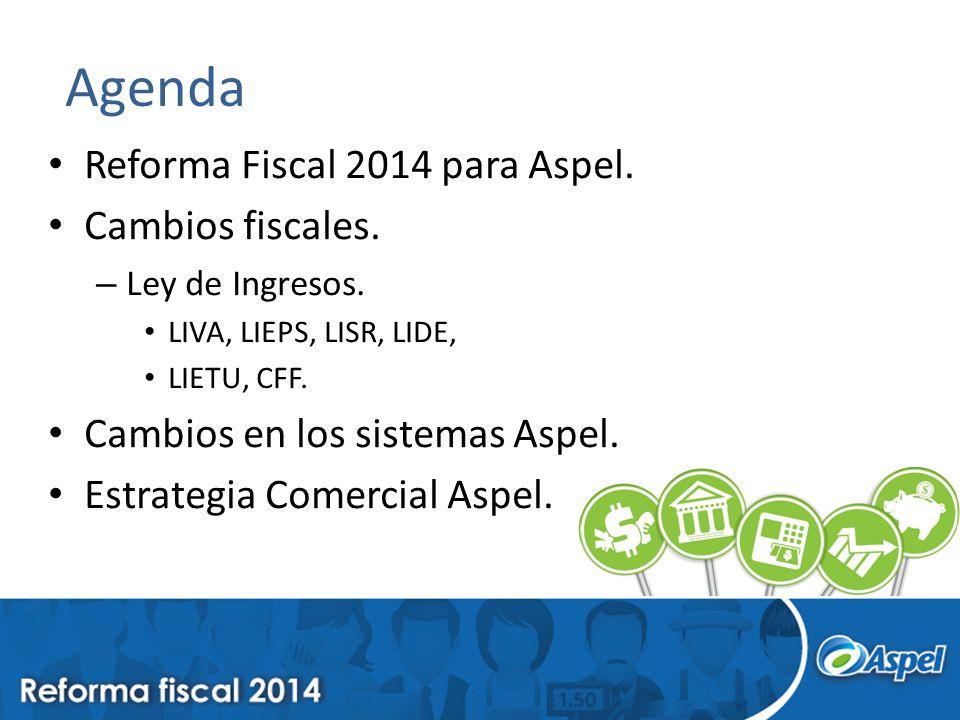 Agenda Reforma Fiscal 2014 para Aspel. Cambios fiscales. – Ley de Ingresos. LIVA, LIEPS, LISR, LIDE, LIETU, CFF. Cambios en los sistemas Aspel. Estrat