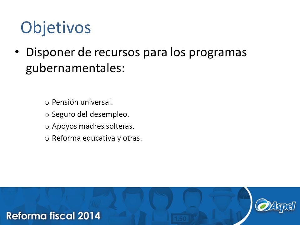 Objetivos Disponer de recursos para los programas gubernamentales: o Pensión universal.