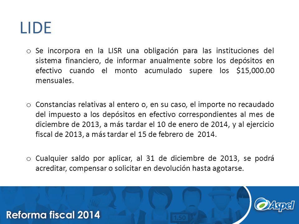 LIDE o Se incorpora en la LISR una obligación para las instituciones del sistema financiero, de informar anualmente sobre los depósitos en efectivo cuando el monto acumulado supere los $15,000.00 mensuales.
