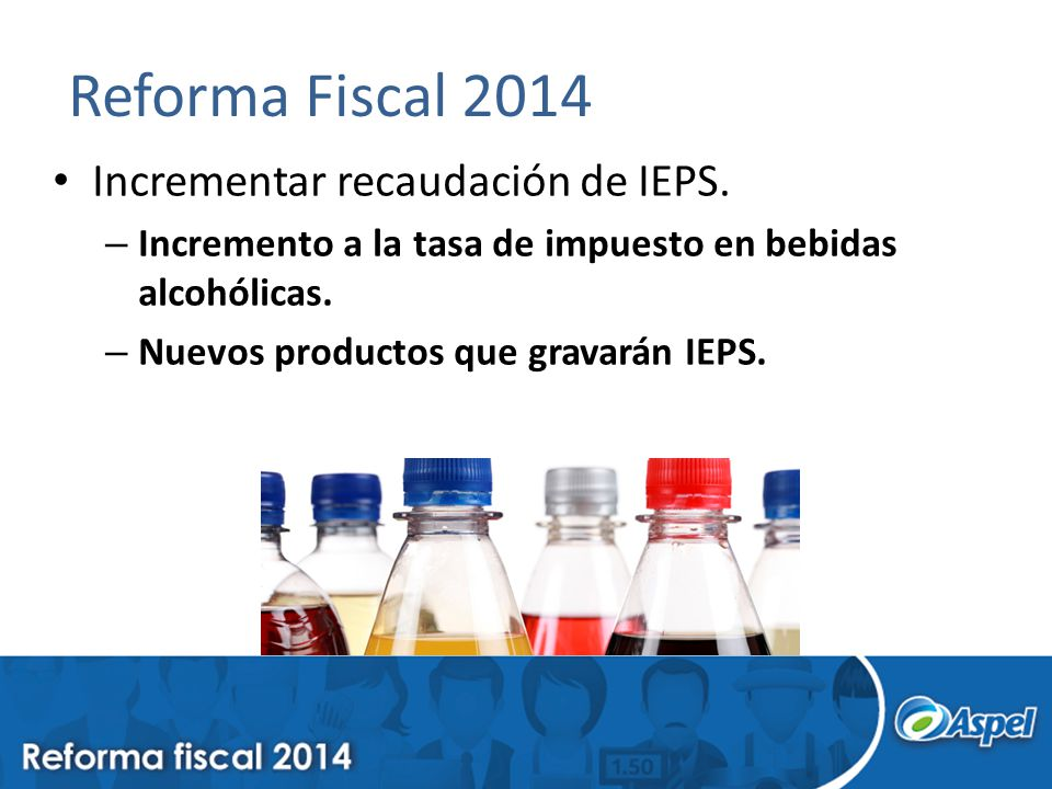 Reforma Fiscal 2014 Incrementar recaudación de IEPS. – Incremento a la tasa de impuesto en bebidas alcohólicas. – Nuevos productos que gravarán IEPS.