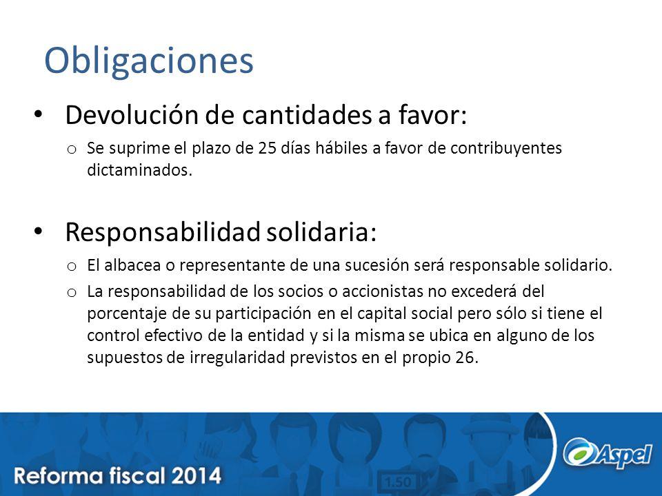 Obligaciones Devolución de cantidades a favor: o Se suprime el plazo de 25 días hábiles a favor de contribuyentes dictaminados. Responsabilidad solida