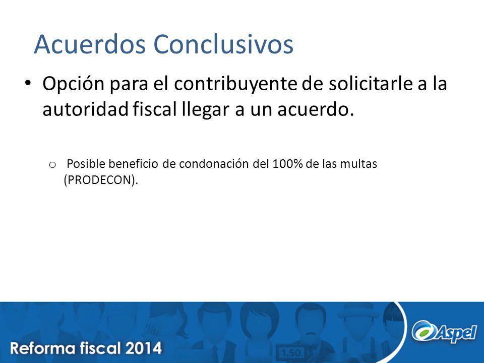 Acuerdos Conclusivos Opción para el contribuyente de solicitarle a la autoridad fiscal llegar a un acuerdo. o Posible beneficio de condonación del 100