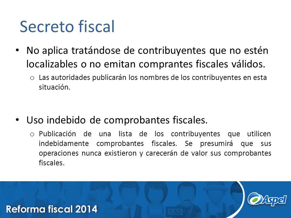 Secreto fiscal No aplica tratándose de contribuyentes que no estén localizables o no emitan comprantes fiscales válidos. o Las autoridades publicarán