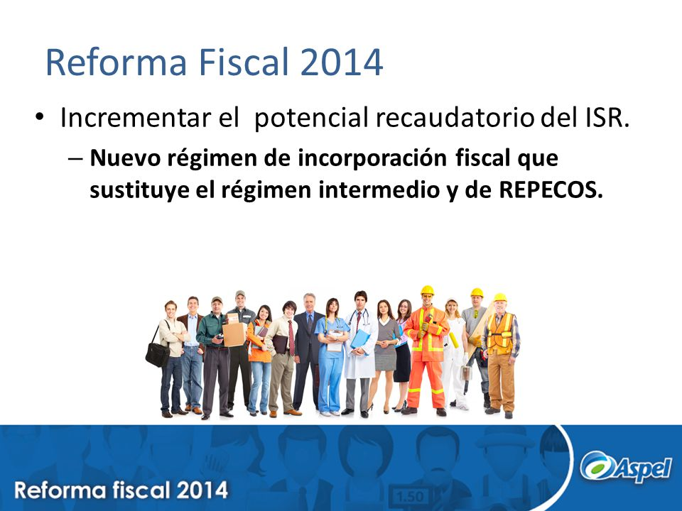Reforma Fiscal 2014 Incrementar el potencial recaudatorio del ISR. – Nuevo régimen de incorporación fiscal que sustituye el régimen intermedio y de RE