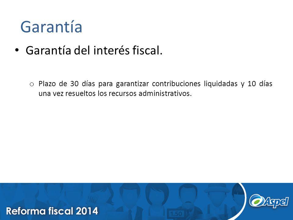 Garantía Garantía del interés fiscal. o Plazo de 30 días para garantizar contribuciones liquidadas y 10 días una vez resueltos los recursos administra