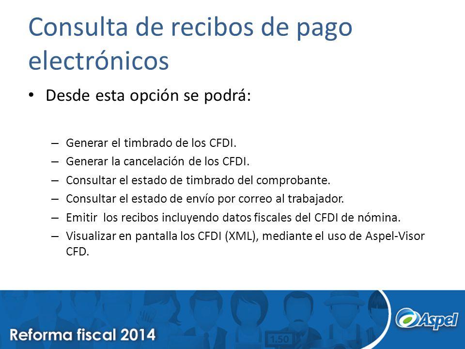 Consulta de recibos de pago electrónicos Desde esta opción se podrá: – Generar el timbrado de los CFDI. – Generar la cancelación de los CFDI. – Consul