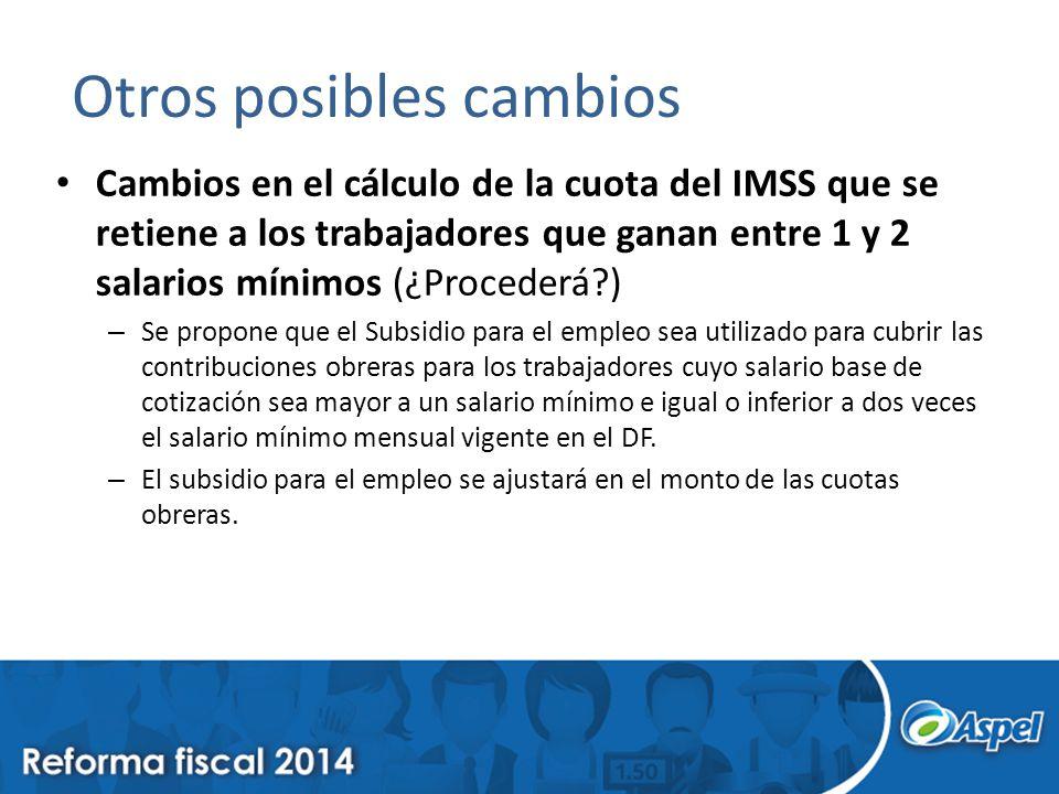 Otros posibles cambios Cambios en el cálculo de la cuota del IMSS que se retiene a los trabajadores que ganan entre 1 y 2 salarios mínimos (¿Procederá