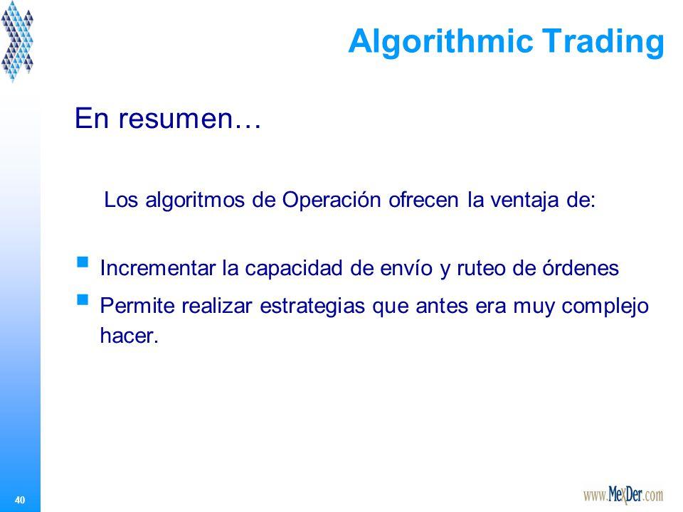 40 Algorithmic Trading En resumen… Los algoritmos de Operación ofrecen la ventaja de: Incrementar la capacidad de envío y ruteo de órdenes Permite realizar estrategias que antes era muy complejo hacer.