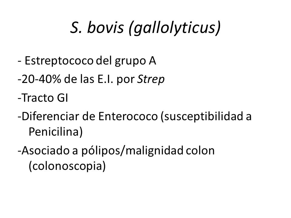 S. bovis (gallolyticus) - Estreptococo del grupo A -20-40% de las E.I. por Strep -Tracto GI -Diferenciar de Enterococo (susceptibilidad a Penicilina)