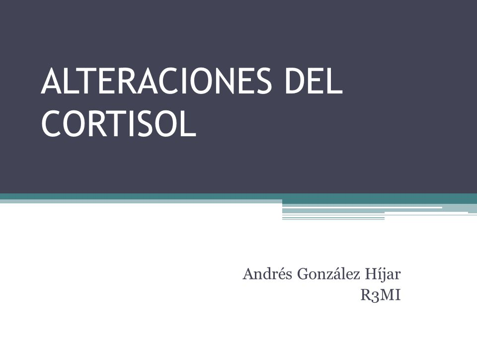 ALTERACIONES DEL CORTISOL Andrés González Híjar R3MI